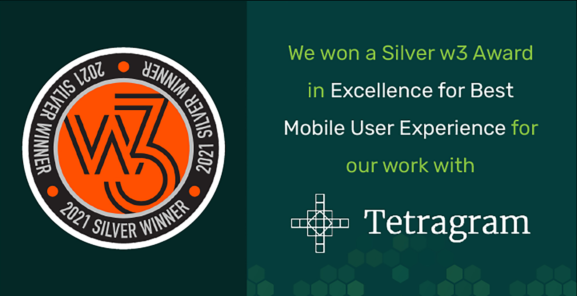 Image of text reads: 2021 Silver Winner We won a Silver w3 Award in Excellence for Best Mobile User Experience for our work with Tetragram